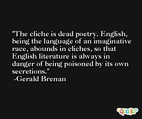 The cliche is dead poetry. English, being the language of an imaginative race, abounds in cliches, so that English literature is always in danger of being poisoned by its own secretions. -Gerald Brenan