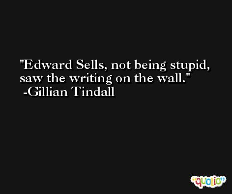 Edward Sells, not being stupid, saw the writing on the wall. -Gillian Tindall