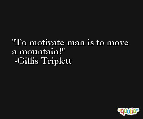 To motivate man is to move a mountain! -Gillis Triplett