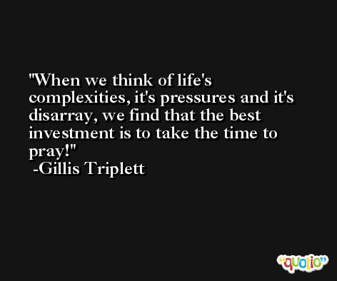 When we think of life's complexities, it's pressures and it's disarray, we find that the best investment is to take the time to pray! -Gillis Triplett