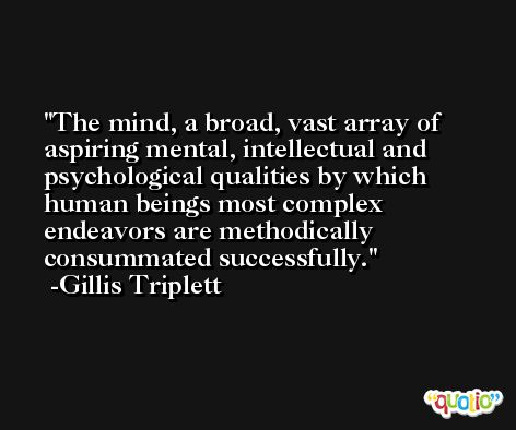 The mind, a broad, vast array of aspiring mental, intellectual and psychological qualities by which human beings most complex endeavors are methodically consummated successfully. -Gillis Triplett