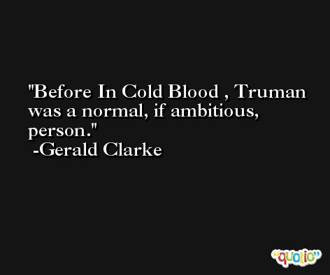 Before In Cold Blood , Truman was a normal, if ambitious, person. -Gerald Clarke