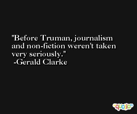 Before Truman, journalism and non-fiction weren't taken very seriously. -Gerald Clarke