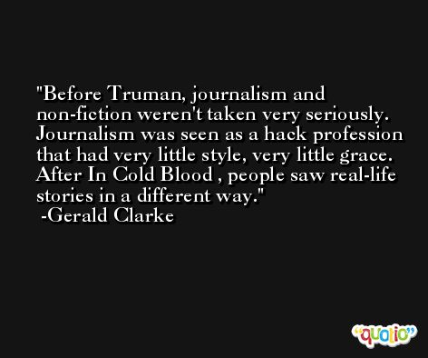 Before Truman, journalism and non-fiction weren't taken very seriously. Journalism was seen as a hack profession that had very little style, very little grace. After In Cold Blood , people saw real-life stories in a different way. -Gerald Clarke