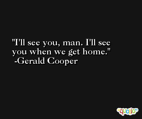 I'll see you, man. I'll see you when we get home. -Gerald Cooper