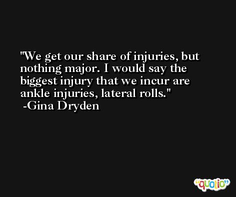 We get our share of injuries, but nothing major. I would say the biggest injury that we incur are ankle injuries, lateral rolls. -Gina Dryden