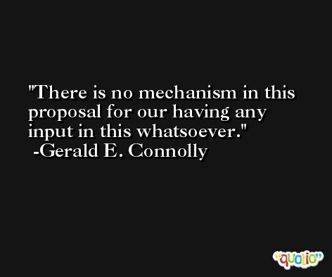There is no mechanism in this proposal for our having any input in this whatsoever. -Gerald E. Connolly