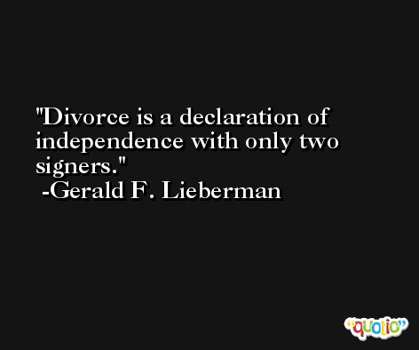 Divorce is a declaration of independence with only two signers. -Gerald F. Lieberman