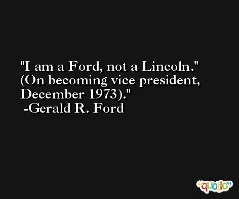 I am a Ford, not a Lincoln.' (On becoming vice president, December 1973). -Gerald R. Ford