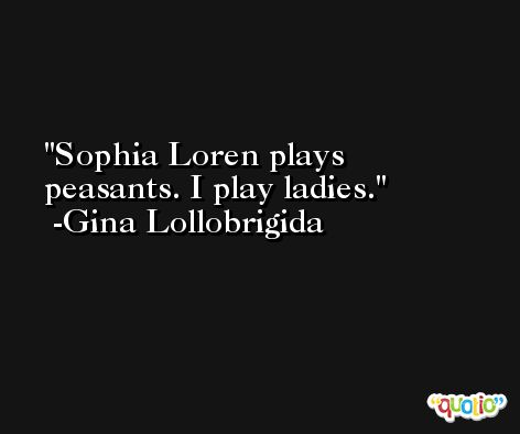 Sophia Loren plays peasants. I play ladies. -Gina Lollobrigida