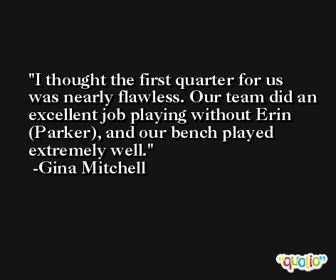 I thought the first quarter for us was nearly flawless. Our team did an excellent job playing without Erin (Parker), and our bench played extremely well. -Gina Mitchell