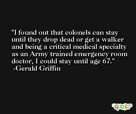 I found out that colonels can stay until they drop dead or get a walker and being a critical medical specialty as an Army trained emergency room doctor, I could stay until age 67. -Gerald Griffin