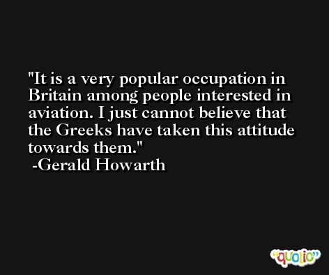 It is a very popular occupation in Britain among people interested in aviation. I just cannot believe that the Greeks have taken this attitude towards them. -Gerald Howarth
