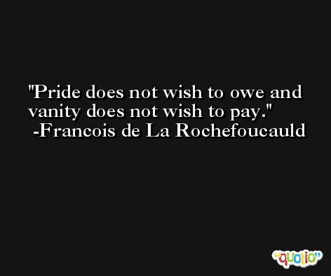 Pride does not wish to owe and vanity does not wish to pay. -Francois de La Rochefoucauld