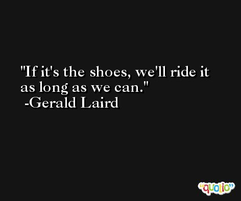 If it's the shoes, we'll ride it as long as we can. -Gerald Laird