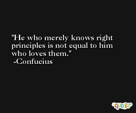 He who merely knows right principles is not equal to him who loves them. -Confucius