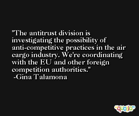 The antitrust division is investigating the possibility of anti-competitive practices in the air cargo industry. We're coordinating with the EU and other foreign competition authorities. -Gina Talamona