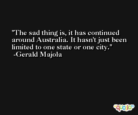 The sad thing is, it has continued around Australia. It hasn't just been limited to one state or one city. -Gerald Majola