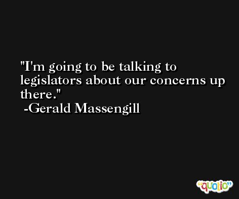 I'm going to be talking to legislators about our concerns up there. -Gerald Massengill