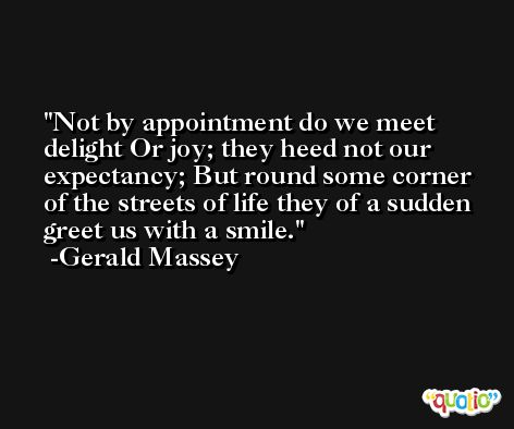 Not by appointment do we meet delight Or joy; they heed not our expectancy; But round some corner of the streets of life they of a sudden greet us with a smile. -Gerald Massey