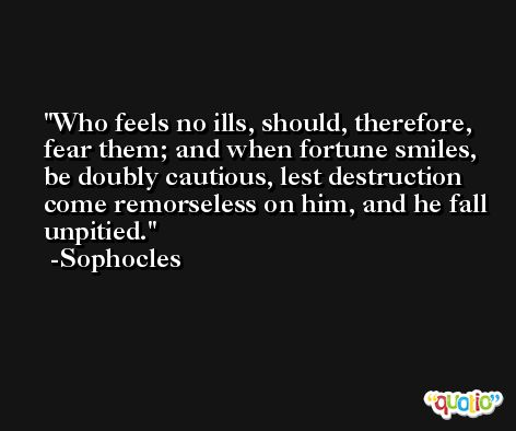 Who feels no ills, should, therefore, fear them; and when fortune smiles, be doubly cautious, lest destruction come remorseless on him, and he fall unpitied. -Sophocles