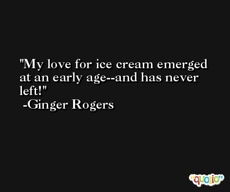 My love for ice cream emerged at an early age--and has never left! -Ginger Rogers