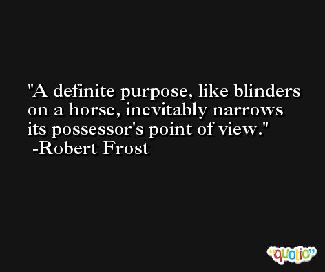 A definite purpose, like blinders on a horse, inevitably narrows its possessor's point of view. -Robert Frost