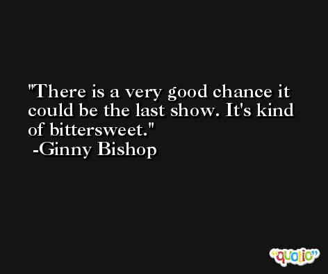 There is a very good chance it could be the last show. It's kind of bittersweet. -Ginny Bishop