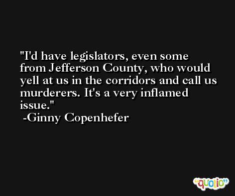 I'd have legislators, even some from Jefferson County, who would yell at us in the corridors and call us murderers. It's a very inflamed issue. -Ginny Copenhefer