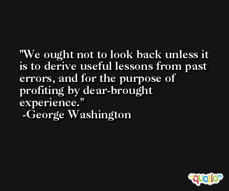 We ought not to look back unless it is to derive useful lessons from past errors, and for the purpose of profiting by dear-brought experience. -George Washington