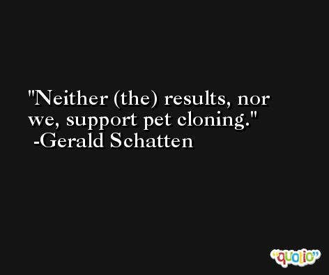 Neither (the) results, nor we, support pet cloning. -Gerald Schatten