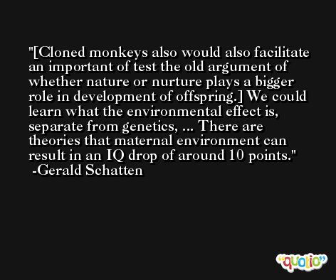 [Cloned monkeys also would also facilitate an important of test the old argument of whether nature or nurture plays a bigger role in development of offspring.] We could learn what the environmental effect is, separate from genetics, ... There are theories that maternal environment can result in an IQ drop of around 10 points. -Gerald Schatten