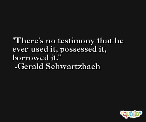 There's no testimony that he ever used it, possessed it, borrowed it. -Gerald Schwartzbach
