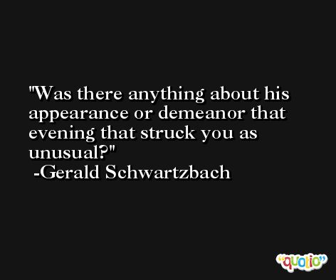 Was there anything about his appearance or demeanor that evening that struck you as unusual? -Gerald Schwartzbach