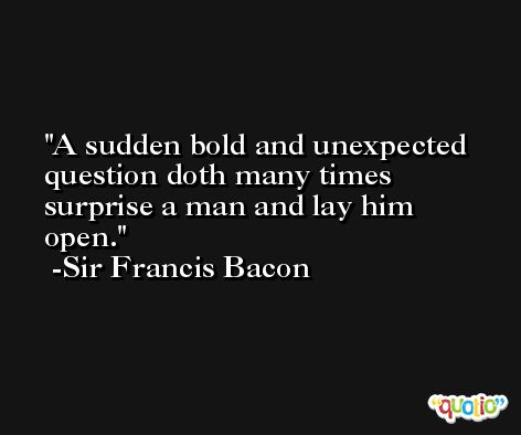 A sudden bold and unexpected question doth many times surprise a man and lay him open. -Sir Francis Bacon