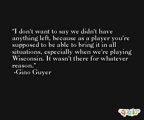 I don't want to say we didn't have anything left, because as a player you're supposed to be able to bring it in all situations, especially when we're playing Wisconsin. It wasn't there for whatever reason. -Gino Guyer