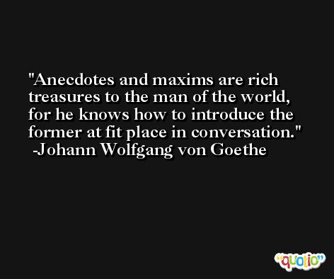 Anecdotes and maxims are rich treasures to the man of the world, for he knows how to introduce the former at fit place in conversation. -Johann Wolfgang von Goethe