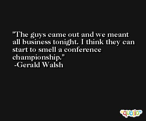 The guys came out and we meant all business tonight. I think they can start to smell a conference championship. -Gerald Walsh