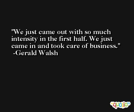 We just came out with so much intensity in the first half. We just came in and took care of business. -Gerald Walsh