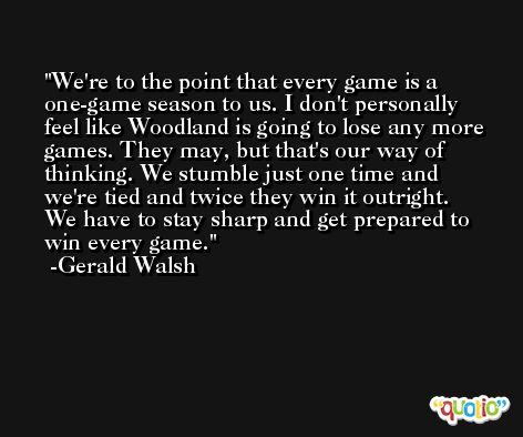We're to the point that every game is a one-game season to us. I don't personally feel like Woodland is going to lose any more games. They may, but that's our way of thinking. We stumble just one time and we're tied and twice they win it outright. We have to stay sharp and get prepared to win every game. -Gerald Walsh