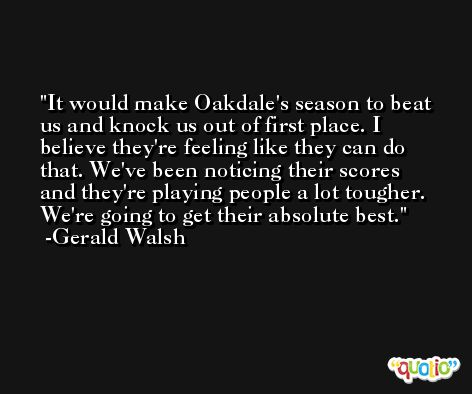 It would make Oakdale's season to beat us and knock us out of first place. I believe they're feeling like they can do that. We've been noticing their scores and they're playing people a lot tougher. We're going to get their absolute best. -Gerald Walsh