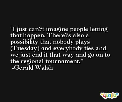 I just can?t imagine people letting that happen. There?s also a possibility that nobody plays (Tuesday) and everybody ties and we just end it that way and go on to the regional tournament. -Gerald Walsh