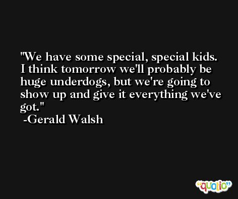 We have some special, special kids. I think tomorrow we'll probably be huge underdogs, but we're going to show up and give it everything we've got. -Gerald Walsh