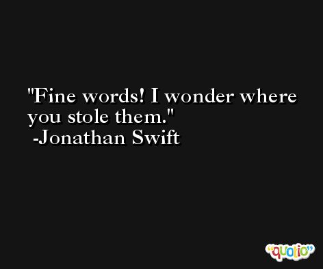 Fine words! I wonder where you stole them. -Jonathan Swift