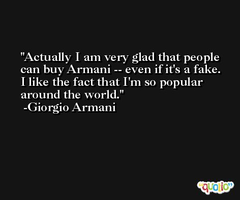 Actually I am very glad that people can buy Armani -- even if it's a fake. I like the fact that I'm so popular around the world. -Giorgio Armani