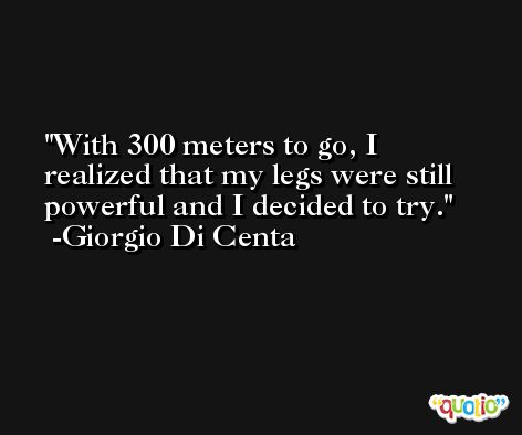 With 300 meters to go, I realized that my legs were still powerful and I decided to try. -Giorgio Di Centa