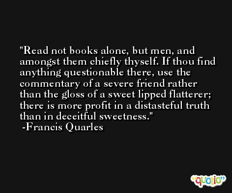 Read not books alone, but men, and amongst them chiefly thyself. If thou find anything questionable there, use the commentary of a severe friend rather than the gloss of a sweet lipped flatterer; there is more profit in a distasteful truth than in deceitful sweetness. -Francis Quarles