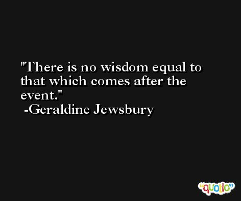 There is no wisdom equal to that which comes after the event. -Geraldine Jewsbury