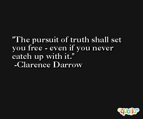 The pursuit of truth shall set you free - even if you never catch up with it. -Clarence Darrow