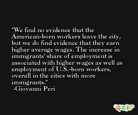 We find no evidence that the American-born workers leave the city, but we do find evidence that they earn higher average wages. The increase in immigrants' share of employment is associated with higher wages as well as employment of U.S.-born workers, overall in the cities with more immigrants. -Giovanni Peri